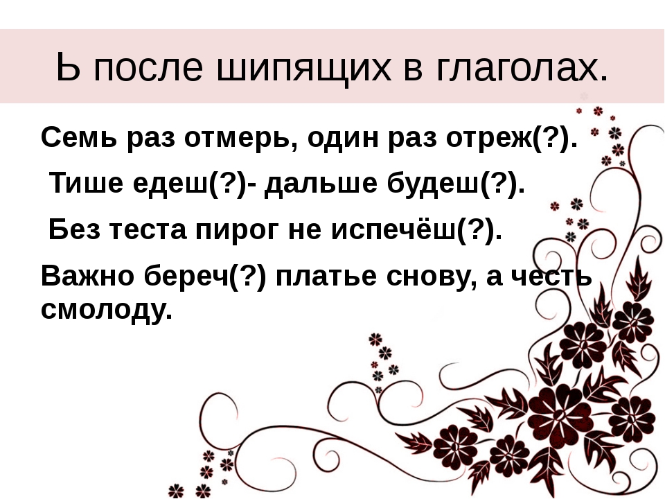 Ь после шипящих в глаголах. Семь раз отмерь, один раз отреж(?). Тише едеш(?)-...
