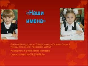 «Наши имена» Презентацию подготовили: Томащук Ксения и Катышева София – учени