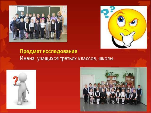 Предмет исследования Имена учащихся третьих классов, школы.