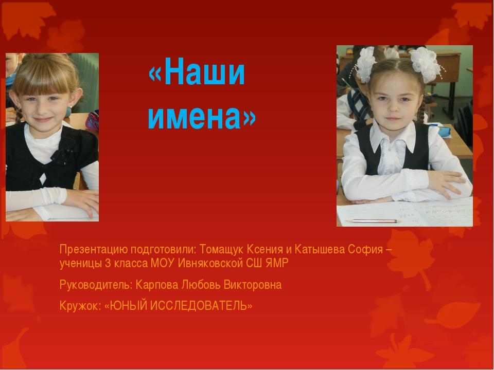 «Наши имена» Презентацию подготовили: Томащук Ксения и Катышева София – учени...