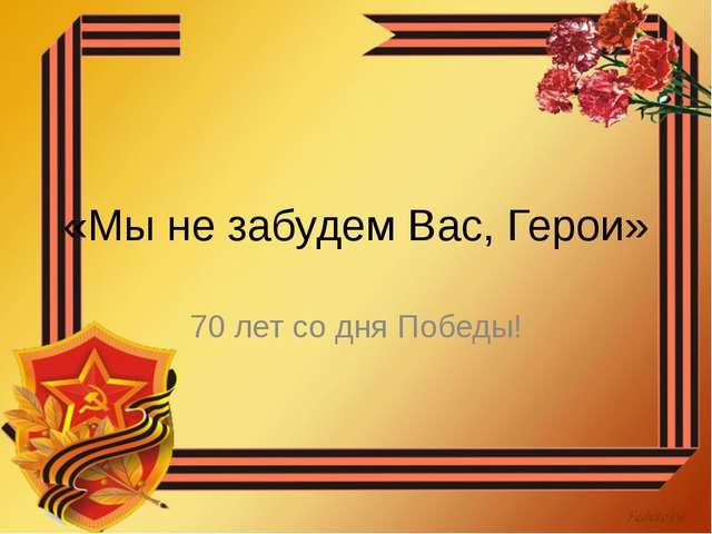 «Мы не забудем Вас, Герои» 70 лет со дня Победы!