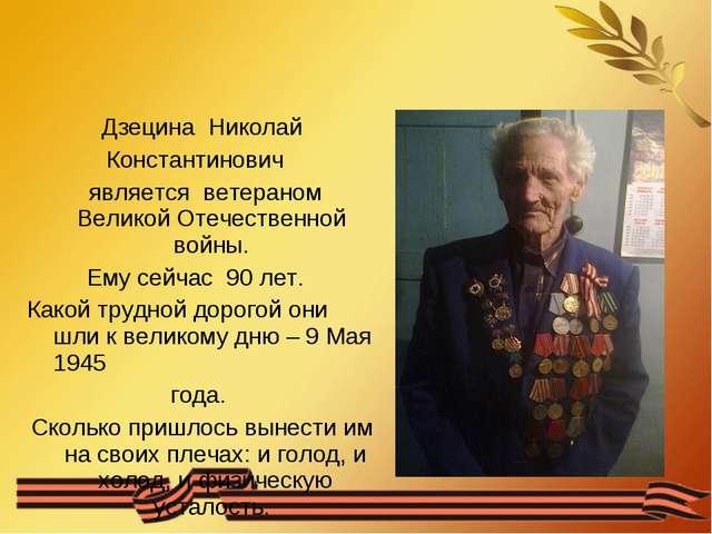 Дзецина Николай Константинович является ветераном Великой Отечественной войны...