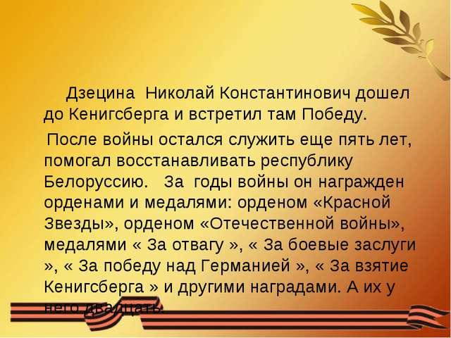 Дзецина Николай Константинович дошел до Кенигсберга и встретил там Победу. П...