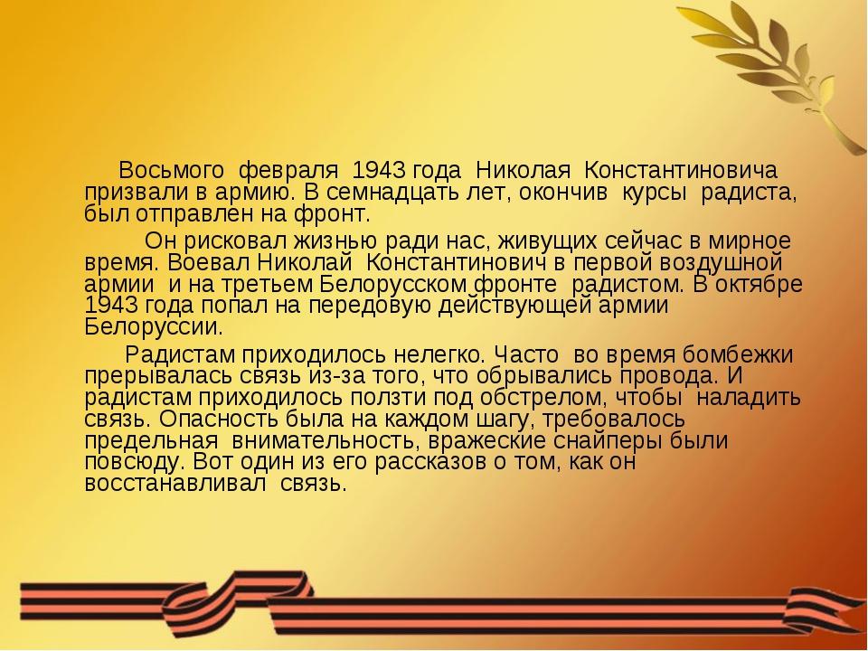 Восьмого февраля 1943 года Николая Константиновича призвали в армию. В семна...