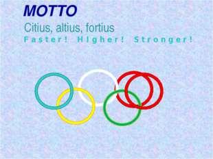 MOTTO Citius, altius, fortius F a s t e r ! H I g h e r ! S t r o n g e r !