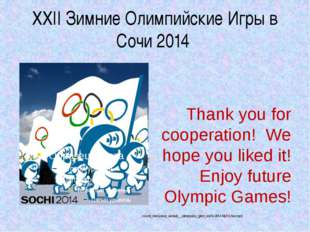 XXII Зимние Олимпийские Игры в Сочи 2014 Thank you for cooperation! We hope y