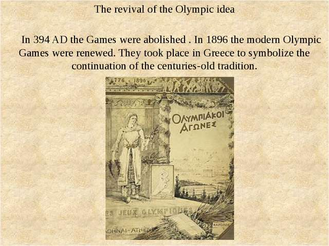 The revival of the Olympic idea In 394 AD the Games were abolished . In 1896...
