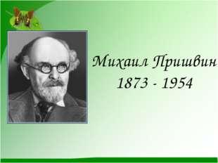 Михаил Пришвин 1873 - 1954