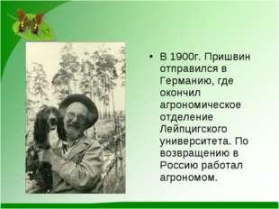 В 1900г. Пришвин отправился в Германию, где окончил агрономическое отделение