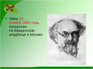 Умер16 января1954 года, похоронен наВведенском кладбищев Москве.