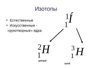 Изотопы Естественные Искусственные - «рукотворные» ядра дейтерий тритий