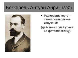 Беккерель Антуан Анри- 1897 г Радиоактивность – самопроизвольное излучение (д