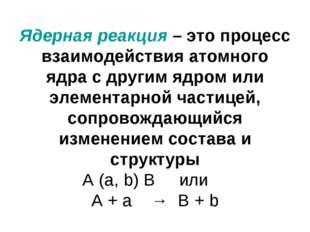 Ядерная реакция – это процесс взаимодействия атомного ядра с другим ядром или