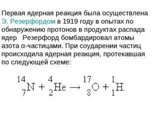 Первая ядерная реакция была осуществлена Э.Резерфордом в 1919году в опытах