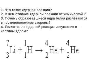 1. Что такое ядерная реакция? 2. В чем отличие ядерной реакции от химической