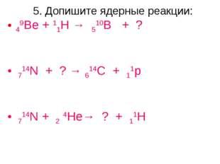 5. Допишите ядерные реакции: 49Be + 11H → 510B + ? 714N + ? → 614C + 11p 714N