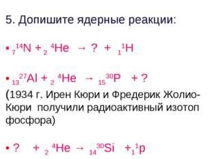 5. Допишите ядерные реакции: 714N + 2 4He → ? + 11H 1327Al + 2 4He → 1530P +