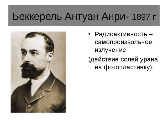 Беккерель Антуан Анри- 1897 г Радиоактивность – самопроизвольное излучение (д...