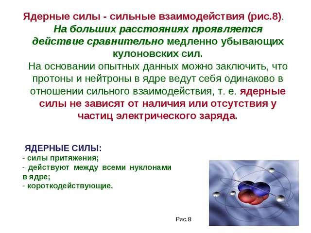 Ядерные силы - сильные взаимодействия (рис.8). На больших расстояниях проявл...