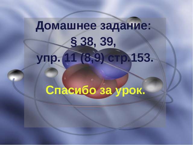 Домашнее задание: § 38, 39, упр. 11 (8,9) стр.153. Спасибо за урок.