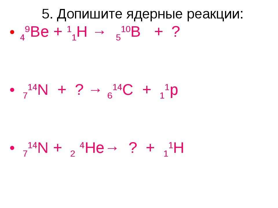 5. Допишите ядерные реакции: 49Be + 11H → 510B + ? 714N + ? → 614C + 11p 714N...