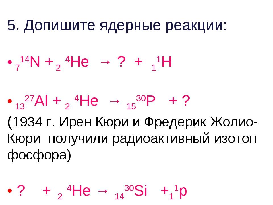 5. Допишите ядерные реакции: 714N + 2 4He → ? + 11H 1327Al + 2 4He → 1530P +...
