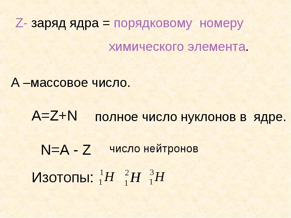 Z- заряд ядра = порядковому номеру химического элемента. А –массовое число. А...
