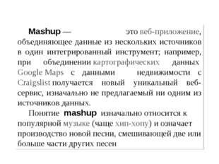 Мashup— этовеб-приложение, объединяющее данные из нескольких источников в о