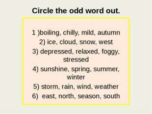 Circle the odd word out. 1 )boiling, chilly, mild, autumn 2) ice, cloud, snow