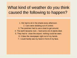What kind of weather do you think caused the following to happen? 1. We had t