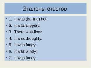 Эталоны ответов 1. It was (boiling) hot. 2. It was slippery. 3. There was flo