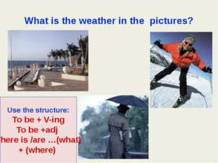 What is the weather in the pictures? Use the structure: To be + V-ing To be +