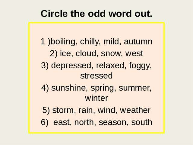 Circle the odd word out. 1 )boiling, chilly, mild, autumn 2) ice, cloud, snow...