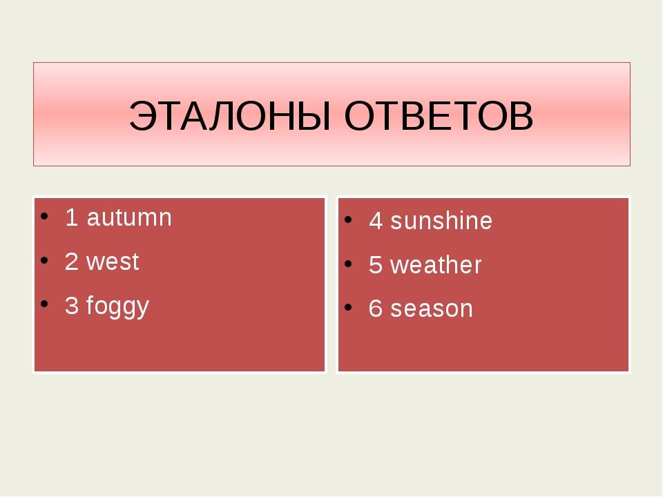 ЭТАЛОНЫ ОТВЕТОВ 1 autumn 2 west 3 foggy 4 sunshine 5 weather 6 season