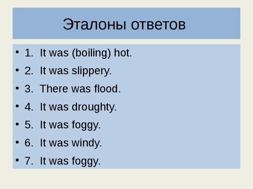 Эталоны ответов 1. It was (boiling) hot. 2. It was slippery. 3. There was flo...