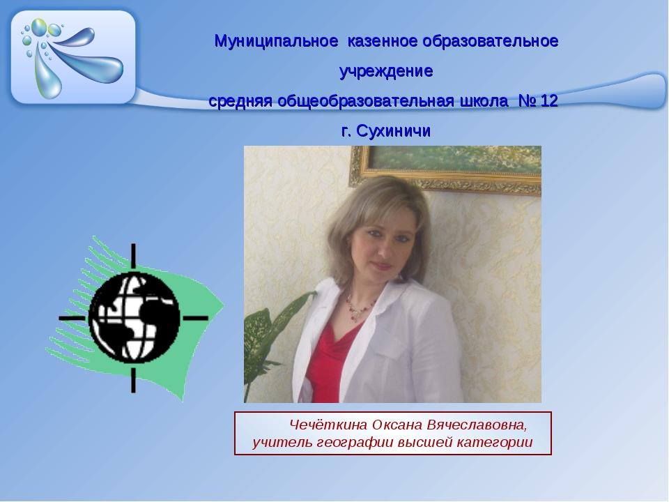Чечёткина Оксана Вячеславовна, учитель географии высшей категории Муниципальн...