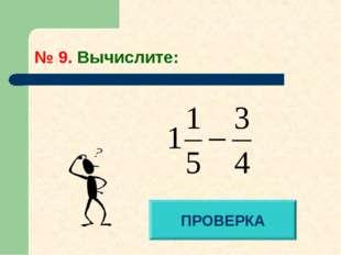 № 9. Вычислите: ПРОВЕРКА