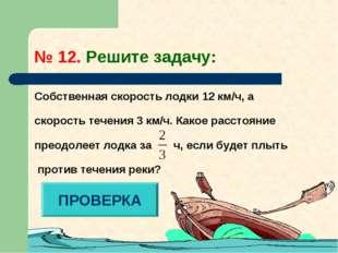 № 12. Решите задачу: Собственная скорость лодки 12 км/ч, а скорость течения 3