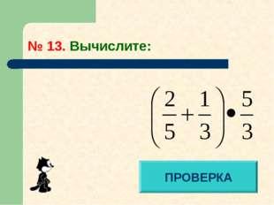 № 13. Вычислите: ПРОВЕРКА