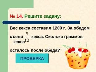 № 14. Решите задачу: Вес кекса составил 1200 г. За обедом съели кекса. Скольк