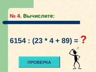 № 4. Вычислите: 6154 : (23 * 4 + 89) = ? ПРОВЕРКА