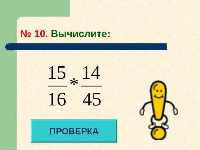 № 10. Вычислите: ПРОВЕРКА