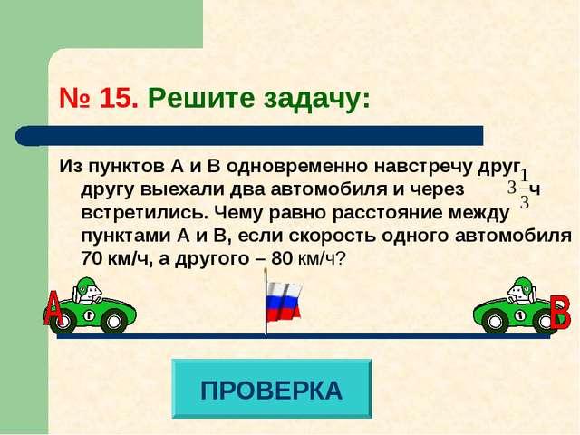 № 15. Решите задачу: Из пунктов А и В одновременно навстречу друг другу выеха...