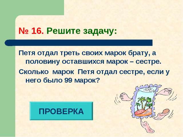 № 16. Решите задачу: Петя отдал треть своих марок брату, а половину оставшихс...
