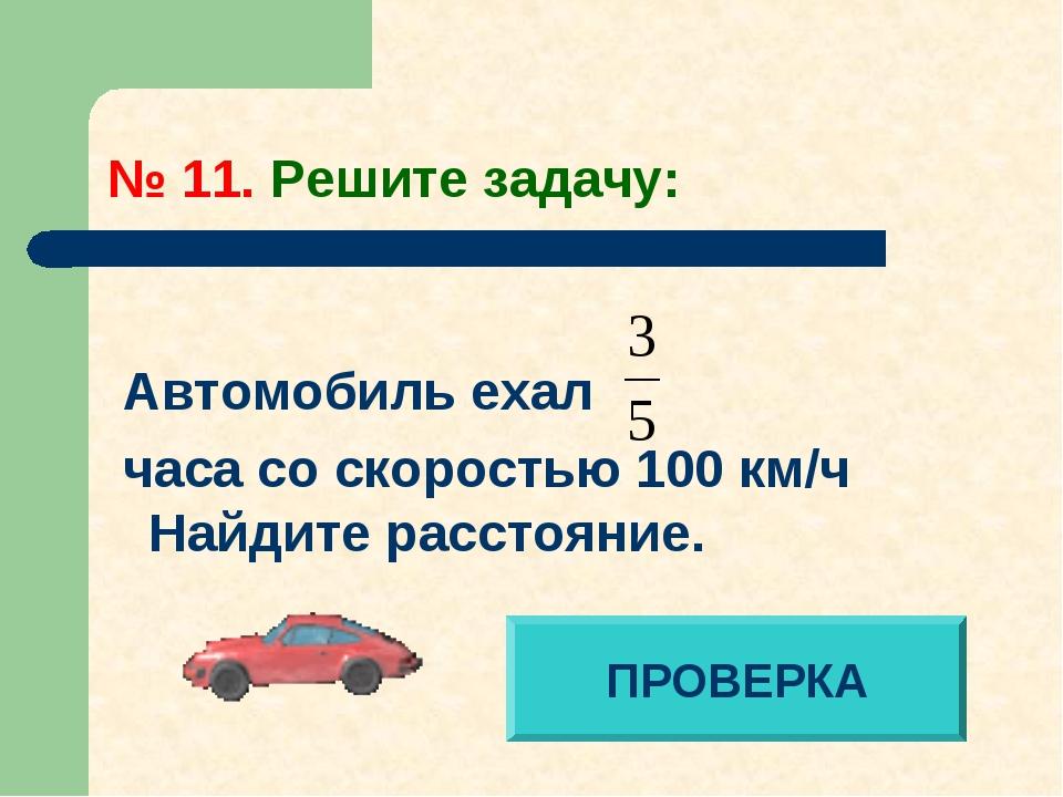 № 11. Решите задачу: Автомобиль ехал часа со скоростью 100 км/ч Найдите расст...