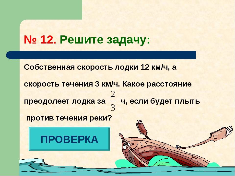 № 12. Решите задачу: Собственная скорость лодки 12 км/ч, а скорость течения 3...