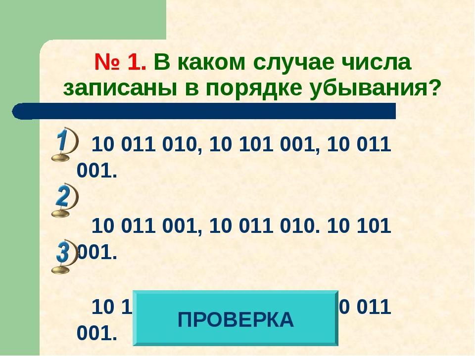 № 1. В каком случае числа записаны в порядке убывания? 10 011 010, 10 101 001...