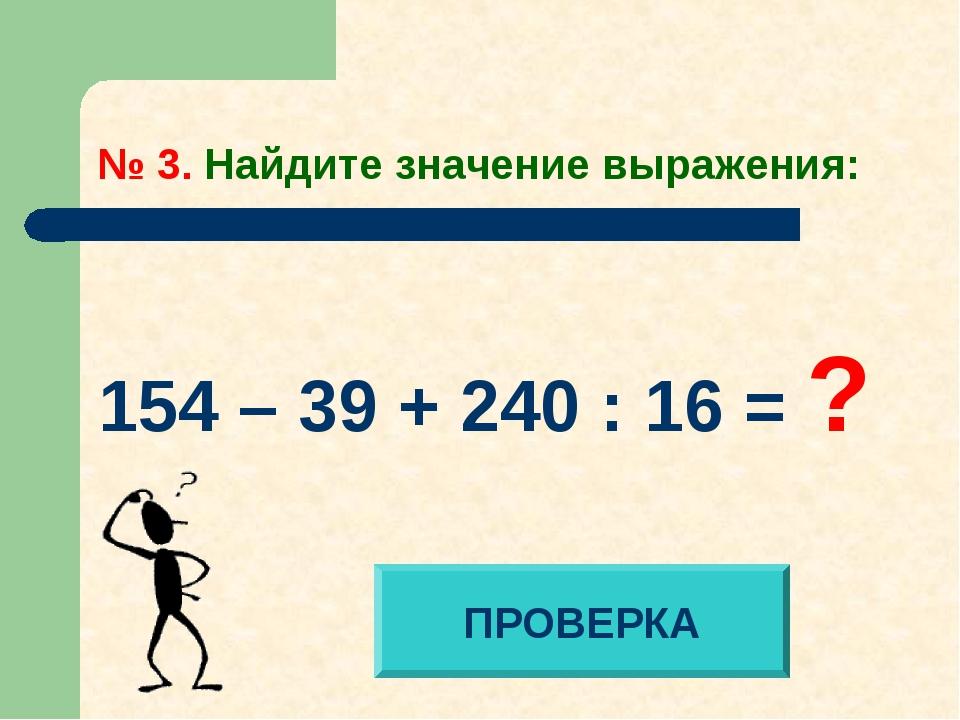 № 3. Найдите значение выражения: 154 – 39 + 240 : 16 = ? ПРОВЕРКА