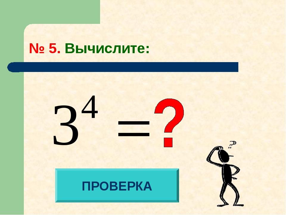 № 5. Вычислите: ПРОВЕРКА