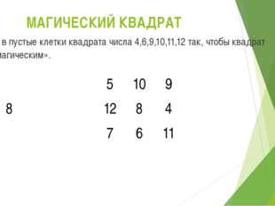 МАГИЧЕСКИЙ КВАДРАТ Вставь в пустые клетки квадрата числа 4,6,9,10,11,12 так,